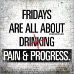 Friday gym motivation quote: Fridays are all about pain and progress.